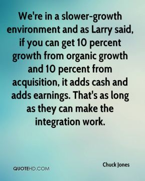 Chuck Jones - We're in a slower-growth environment and as Larry said, if you can get 10 percent growth from organic growth and 10 percent from acquisition, it adds cash and adds earnings. That's as long as they can make the integration work.