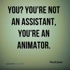 Chuck Jones - You? You're not an assistant, you're an animator.