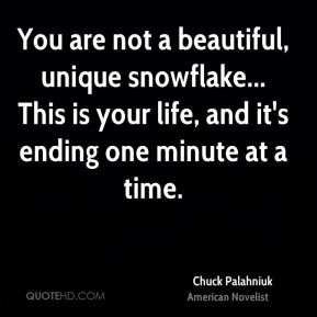 You are not a beautiful, unique snowflake... This is your life, and it's ending one minute at a time.