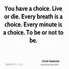 Chuck Palahniuk - You have a choice. Live or die. Every breath is a choice. Every minute is a choice. To be or not to be.