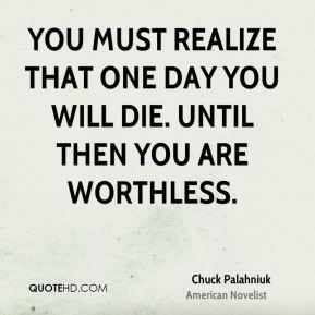 Chuck Palahniuk - You must realize that one day you will die. Until then you are worthless.