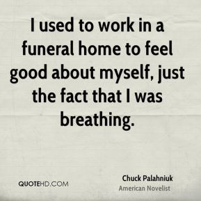 I used to work in a funeral home to feel good about myself, just the fact that I was breathing.