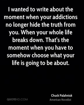 Chuck Palahniuk - I wanted to write about the moment when your addictions no longer hide the truth from you. When your whole life breaks down. That's the moment when you have to somehow choose what your life is going to be about.