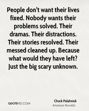 Chuck Palahniuk - People don't want their lives fixed. Nobody wants their problems solved. Their dramas. Their distractions. Their stories resolved. Their messed cleaned up. Because what would they have left? Just the big scary unknown.