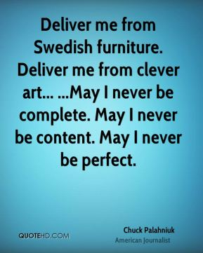 Deliver me from Swedish furniture. Deliver me from clever art... ...May I never be complete. May I never be content. May I never be perfect.
