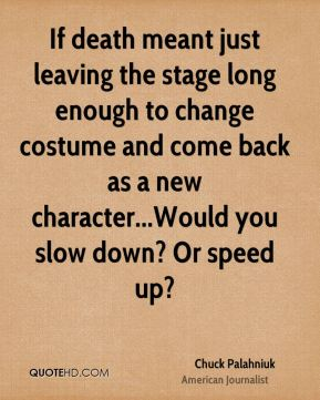 If death meant just leaving the stage long enough to change costume and come back as a new character...Would you slow down? Or speed up?