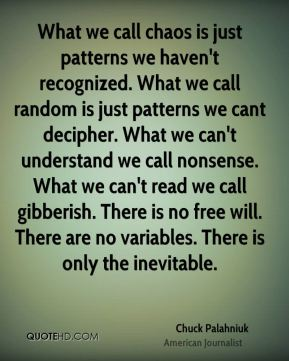 What we call chaos is just patterns we haven't recognized. What we call random is just patterns we cant decipher. What we can't understand we call nonsense. What we can't read we call gibberish. There is no free will. There are no variables. There is only the inevitable.