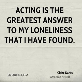 Claire Danes - Acting is the greatest answer to my loneliness that I have found.