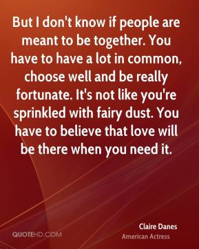Claire Danes - But I don't know if people are meant to be together. You have to have a lot in common, choose well and be really fortunate. It's not like you're sprinkled with fairy dust. You have to believe that love will be there when you need it.