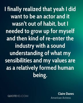Claire Danes - I finally realized that yeah I did want to be an actor and it wasn't out of habit, but I needed to grow up for myself and then kind of re-enter the industry with a sound understanding of what my sensibilities and my values are as a relatively formed human being.