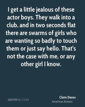 I get a little jealous of these actor boys. They walk into a club, and in two seconds flat there are swarms of girls who are wanting so badly to touch them or just say hello. That's not the case with me, or any other girl I know.