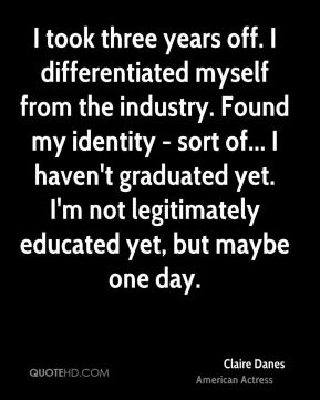 I took three years off. I differentiated myself from the industry. Found my identity - sort of... I haven't graduated yet. I'm not legitimately educated yet, but maybe one day.