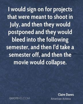 Claire Danes - I would sign on for projects that were meant to shoot in July, and then they would postponed and they would bleed into the following semester, and then I'd take a semester off, and then the movie would collapse.