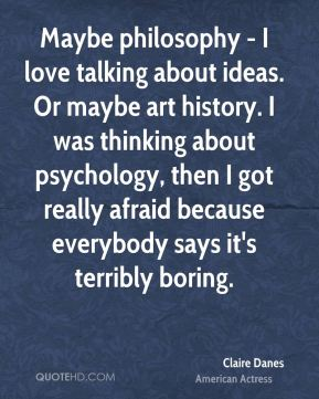 Claire Danes - Maybe philosophy - I love talking about ideas. Or maybe art history. I was thinking about psychology, then I got really afraid because everybody says it's terribly boring.