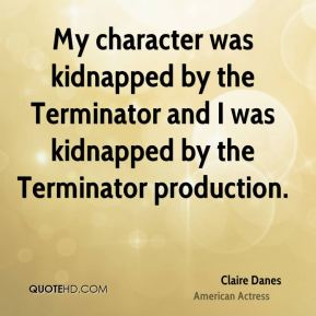Claire Danes - My character was kidnapped by the Terminator and I was kidnapped by the Terminator production.