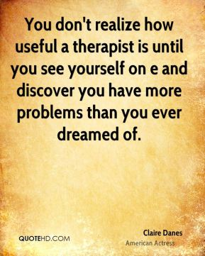 You don't realize how useful a therapist is until you see yourself on e and discover you have more problems than you ever dreamed of.