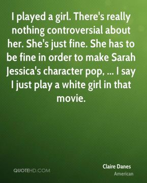 Claire Danes - I played a girl. There's really nothing controversial about her. She's just fine. She has to be fine in order to make Sarah Jessica's character pop, ... I say I just play a white girl in that movie.