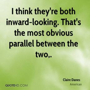 Claire Danes - I think they're both inward-looking. That's the most obvious parallel between the two.