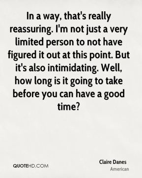 Claire Danes - In a way, that's really reassuring. I'm not just a very limited person to not have figured it out at this point. But it's also intimidating. Well, how long is it going to take before you can have a good time?