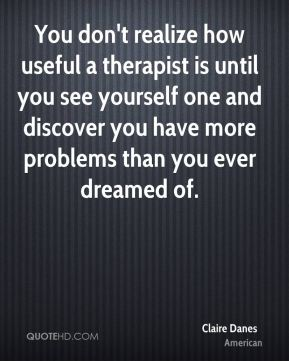 Claire Danes - You don't realize how useful a therapist is until you see yourself one and discover you have more problems than you ever dreamed of.