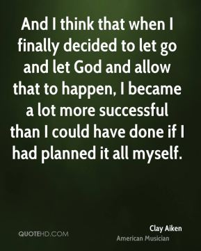 And I think that when I finally decided to let go and let God and allow that to happen, I became a lot more successful than I could have done if I had planned it all myself.