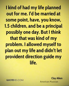 Clay Aiken - I kind of had my life planned out for me. I'd be married at some point, have, you know, 1.5 children, and be a principal possibly one day. But I think that that was kind of my problem. I allowed myself to plan out my life and didn't let provident direction guide my life.