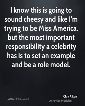 I know this is going to sound cheesy and like I'm trying to be Miss America, but the most important responsibility a celebrity has is to set an example and be a role model.