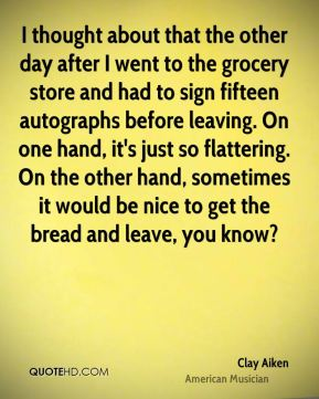 Clay Aiken - I thought about that the other day after I went to the grocery store and had to sign fifteen autographs before leaving. On one hand, it's just so flattering. On the other hand, sometimes it would be nice to get the bread and leave, you know?