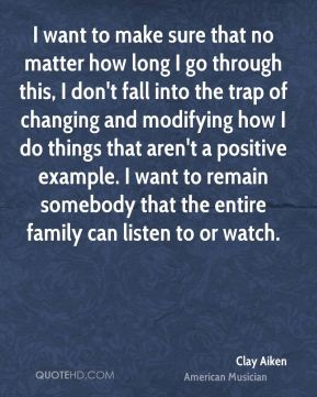 Clay Aiken - I want to make sure that no matter how long I go through this, I don't fall into the trap of changing and modifying how I do things that aren't a positive example. I want to remain somebody that the entire family can listen to or watch.