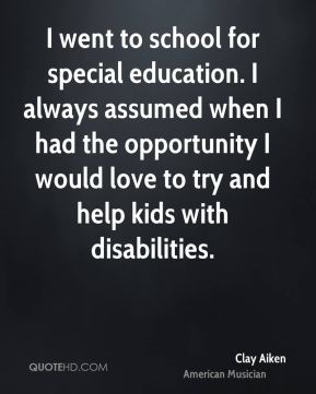 I went to school for special education. I always assumed when I had the opportunity I would love to try and help kids with disabilities.