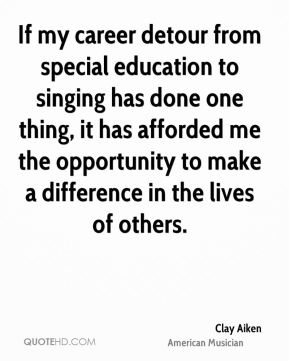 If my career detour from special education to singing has done one thing, it has afforded me the opportunity to make a difference in the lives of others.