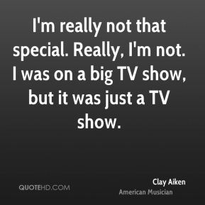 I'm really not that special. Really, I'm not. I was on a big TV show, but it was just a TV show.