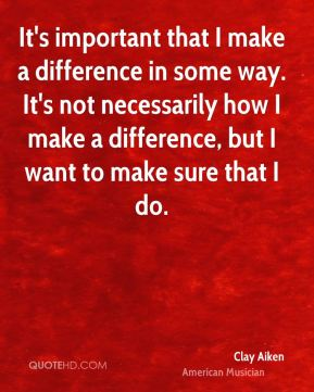 It's important that I make a difference in some way. It's not necessarily how I make a difference, but I want to make sure that I do.