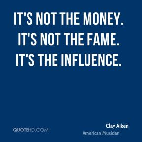 Clay Aiken - It's not the money. It's not the fame. It's the influence.