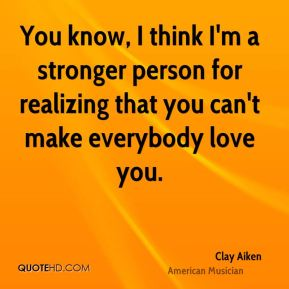 Clay Aiken - You know, I think I'm a stronger person for realizing that you can't make everybody love you.