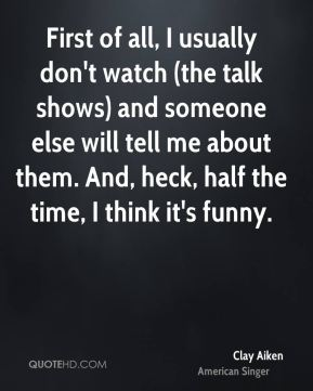 Clay Aiken - First of all, I usually don't watch (the talk shows) and someone else will tell me about them. And, heck, half the time, I think it's funny.