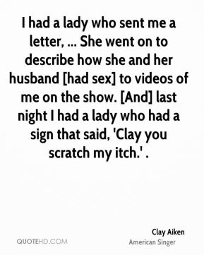 Clay Aiken - I had a lady who sent me a letter, ... She went on to describe how she and her husband [had sex] to videos of me on the show. [And] last night I had a lady who had a sign that said, 'Clay you scratch my itch.' .