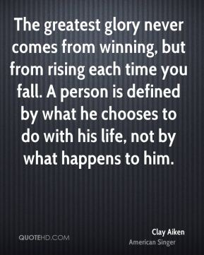 Clay Aiken - The greatest glory never comes from winning, but from rising each time you fall. A person is defined by what he chooses to do with his life, not by what happens to him.