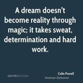 Colin Powell - A dream doesn't become reality through magic; it takes sweat, determination and hard work.