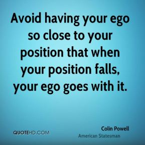Colin Powell - Avoid having your ego so close to your position that when your position falls, your ego goes with it.