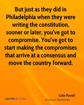 Colin Powell - But just as they did in Philadelphia when they were writing the constitution, sooner or later, you've got to compromise. You've got to start making the compromises that arrive at a consensus and move the country forward.