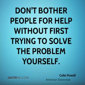 Colin Powell - Don't bother people for help without first trying to solve the problem yourself.