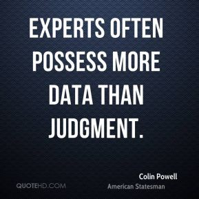 Colin Powell - Experts often possess more data than judgment.