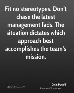 Colin Powell - Fit no stereotypes. Don't chase the latest management fads. The situation dictates which approach best accomplishes the team's mission.