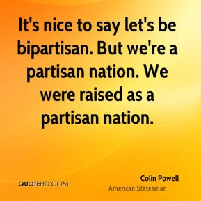 It's nice to say let's be bipartisan. But we're a partisan nation. We were raised as a partisan nation.