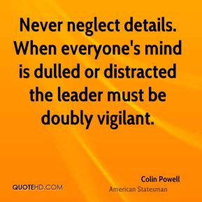 Colin Powell - Never neglect details. When everyone's mind is dulled or distracted the leader must be doubly vigilant.