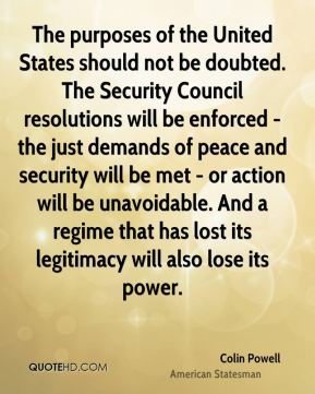 Colin Powell - The purposes of the United States should not be doubted. The Security Council resolutions will be enforced - the just demands of peace and security will be met - or action will be unavoidable. And a regime that has lost its legitimacy will also lose its power.