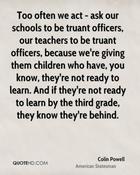 Colin Powell - Too often we act - ask our schools to be truant officers, our teachers to be truant officers, because we're giving them children who have, you know, they're not ready to learn. And if they're not ready to learn by the third grade, they know they're behind.