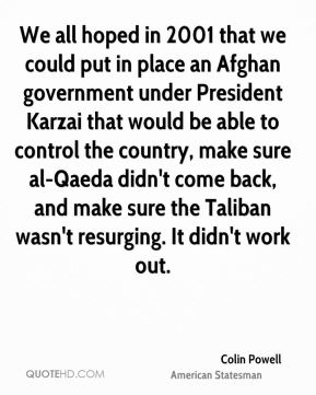 Colin Powell - We all hoped in 2001 that we could put in place an Afghan government under President Karzai that would be able to control the country, make sure al-Qaeda didn't come back, and make sure the Taliban wasn't resurging. It didn't work out.