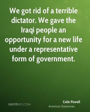 Colin Powell - We got rid of a terrible dictator. We gave the Iraqi people an opportunity for a new life under a representative form of government.